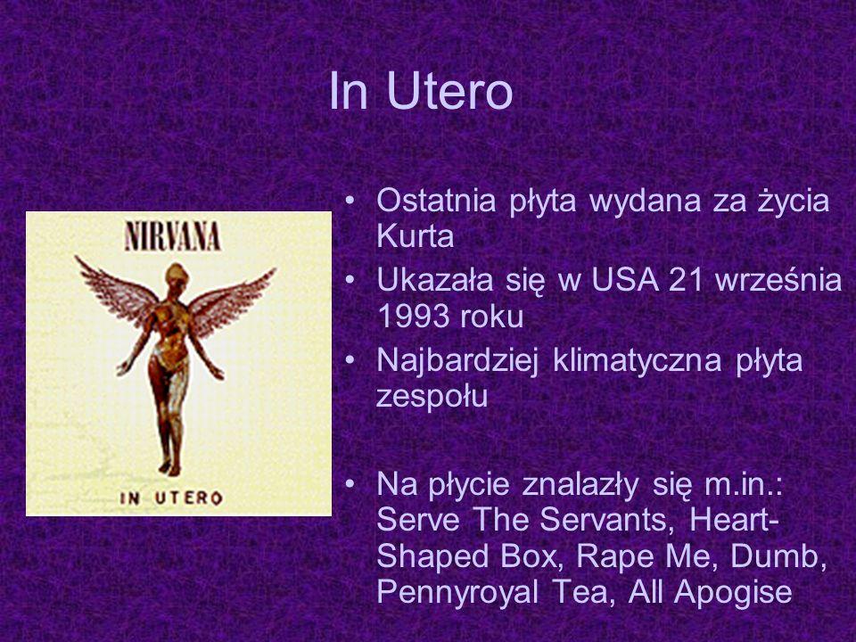 In Utero Ostatnia płyta wydana za życia Kurta Ukazała się w USA 21 września 1993 roku Najbardziej klimatyczna płyta zespołu Na płycie znalazły się m.i