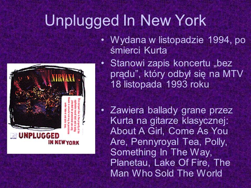 Unplugged In New York Wydana w listopadzie 1994, po śmierci Kurta Stanowi zapis koncertu bez prądu, który odbył się na MTV 18 listopada 1993 roku Zawi