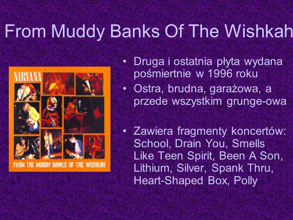 From Muddy Banks Of The Wishkah Druga i ostatnia płyta wydana pośmiertnie w 1996 roku Ostra, brudna, garażowa, a przede wszystkim grunge-owa Zawiera f
