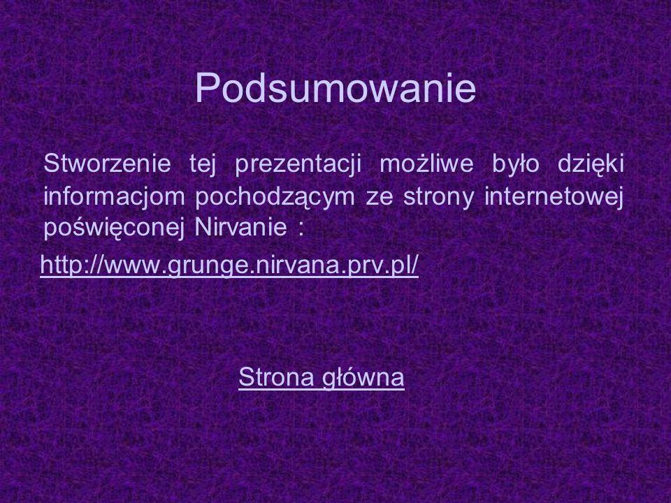 Podsumowanie Stworzenie tej prezentacji możliwe było dzięki informacjom pochodzącym ze strony internetowej poświęconej Nirvanie : http://www.grunge.ni