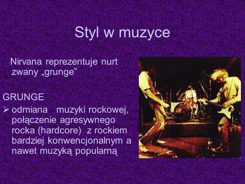 Styl w muzyce Nirvana reprezentuje nurt zwany grunge GRUNGE odmiana muzyki rockowej, połączenie agresywnego rocka (hardcore) z rockiem bardziej konwen