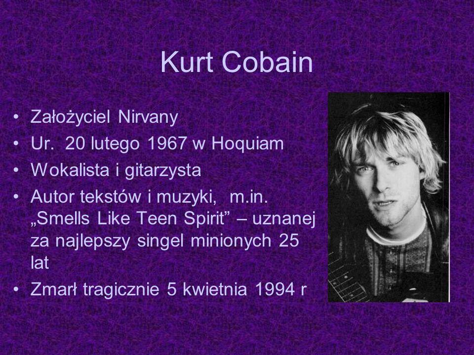 Kurt Cobain Założyciel Nirvany Ur. 20 lutego 1967 w Hoquiam Wokalista i gitarzysta Autor tekstów i muzyki, m.in. Smells Like Teen Spirit – uznanej za