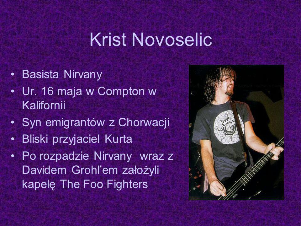 Krist Novoselic Basista Nirvany Ur. 16 maja w Compton w Kalifornii Syn emigrantów z Chorwacji Bliski przyjaciel Kurta Po rozpadzie Nirvany wraz z Davi