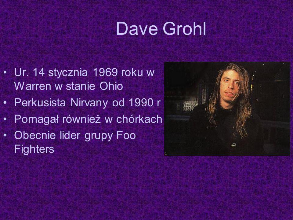 Dave Grohl Ur. 14 stycznia 1969 roku w Warren w stanie Ohio Perkusista Nirvany od 1990 r Pomagał również w chórkach Obecnie lider grupy Foo Fighters