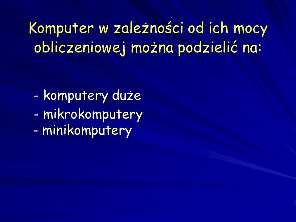 Komputer w zależności od ich mocy obliczeniowej można podzielić na: - komputery duże - komputery duże - mikrokomputery - minikomputery - mikrokomputery - minikomputery