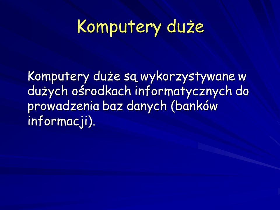 Komputery duże Komputery duże są wykorzystywane w dużych ośrodkach informatycznych do prowadzenia baz danych (banków informacji).