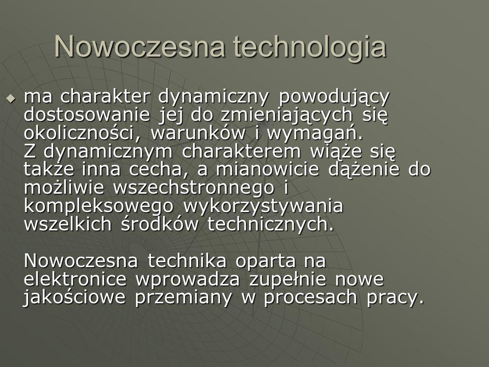 Nowoczesna technologia ma charakter dynamiczny powodujący dostosowanie jej do zmieniających się okoliczności, warunków i wymagań. Z dynamicznym charak