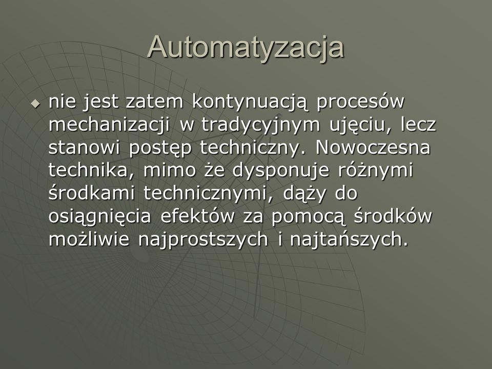 Automatyzacja nie jest zatem kontynuacją procesów mechanizacji w tradycyjnym ujęciu, lecz stanowi postęp techniczny. Nowoczesna technika, mimo że dysp