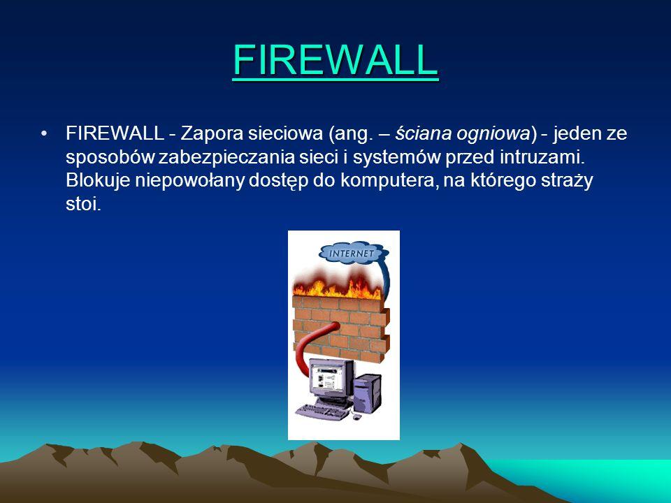 FIREWALL FIREWALL - Zapora sieciowa (ang. – ściana ogniowa) - jeden ze sposobów zabezpieczania sieci i systemów przed intruzami. Blokuje niepowołany d