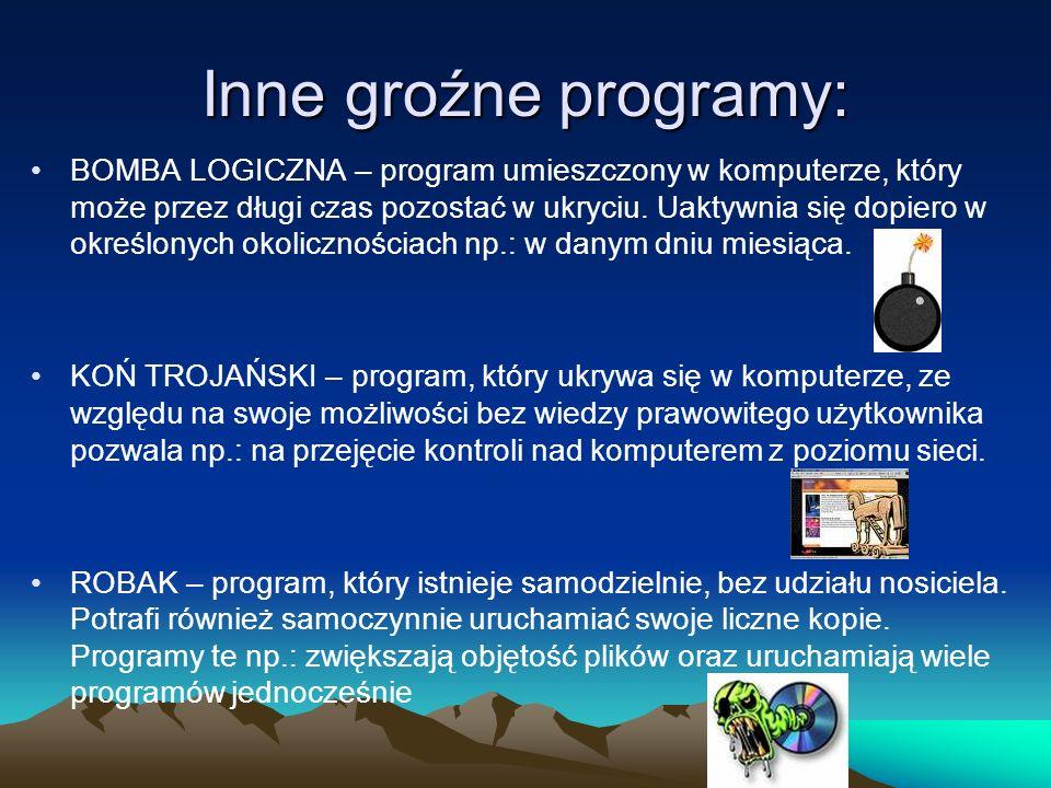 Inne groźne programy: BOMBA LOGICZNA – program umieszczony w komputerze, który może przez długi czas pozostać w ukryciu. Uaktywnia się dopiero w okreś