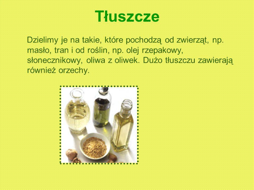 Tłuszcze Dzielimy je na takie, które pochodzą od zwierząt, np. masło, tran i od roślin, np. olej rzepakowy, słonecznikowy, oliwa z oliwek. Dużo tłuszc