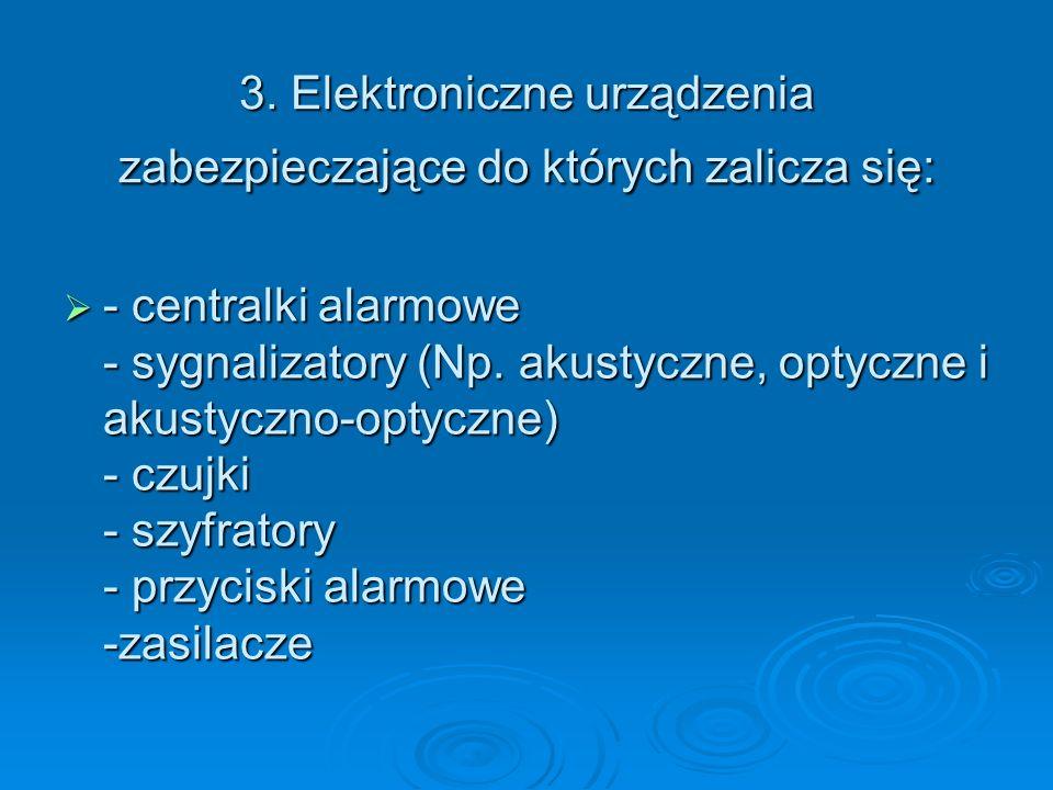 3. Elektroniczne urządzenia zabezpieczające do których zalicza się: - centralki alarmowe - sygnalizatory (Np. akustyczne, optyczne i akustyczno-optycz