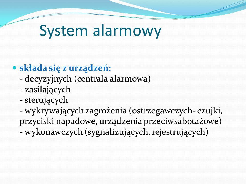 System alarmowy składa się z urządzeń: - decyzyjnych (centrala alarmowa) - zasilających - sterujących - wykrywających zagrożenia (ostrzegawczych- czujki, przyciski napadowe, urządzenia przeciwsabotażowe) - wykonawczych (sygnalizujących, rejestrujących)