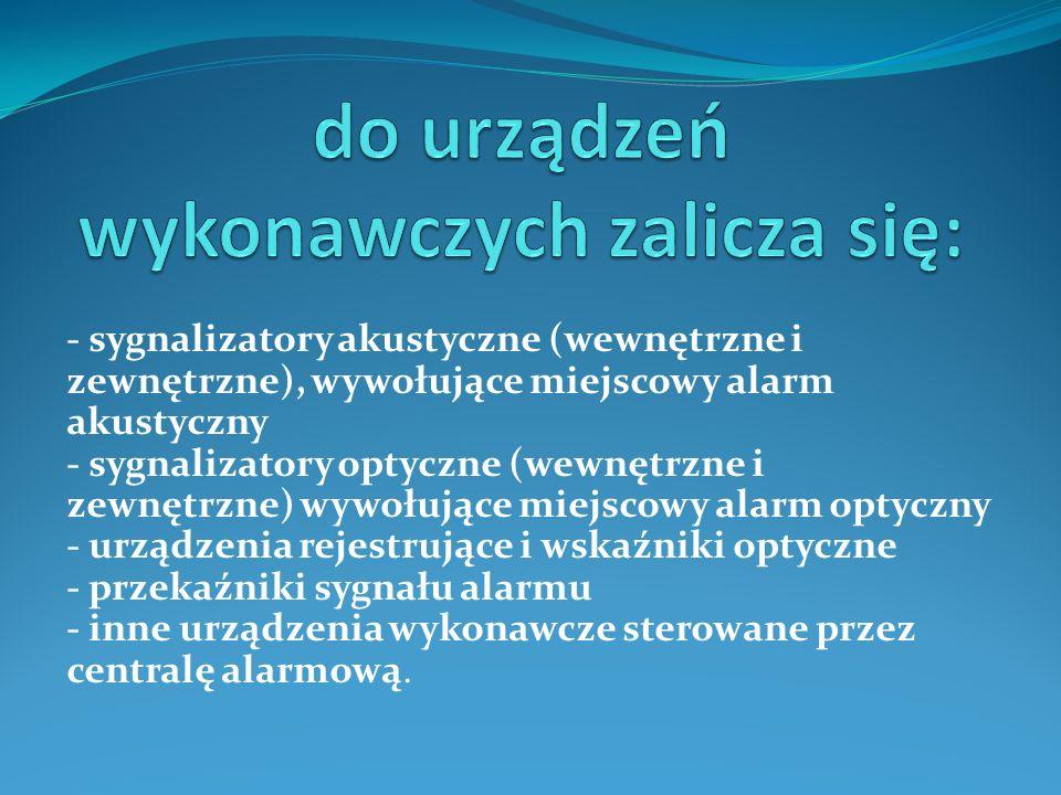- sygnalizatory akustyczne (wewnętrzne i zewnętrzne), wywołujące miejscowy alarm akustyczny - sygnalizatory optyczne (wewnętrzne i zewnętrzne) wywołujące miejscowy alarm optyczny - urządzenia rejestrujące i wskaźniki optyczne - przekaźniki sygnału alarmu - inne urządzenia wykonawcze sterowane przez centralę alarmową.