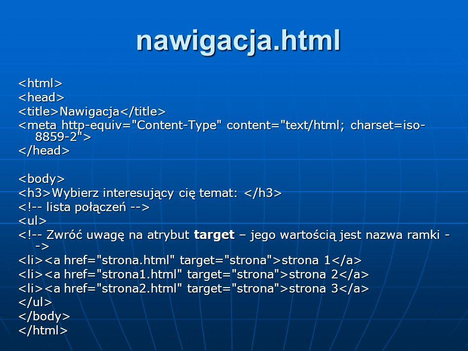 nawigacja.html <html><head><title>Nawigacja</title> </head><body> Wybierz interesujący cię temat: Wybierz interesujący cię temat: <ul> strona 1 strona