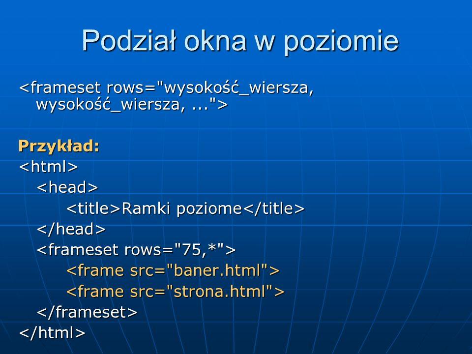 Podział okna w poziomie Przykład:<html><head> Ramki poziome Ramki poziome </head> </frameset></html>