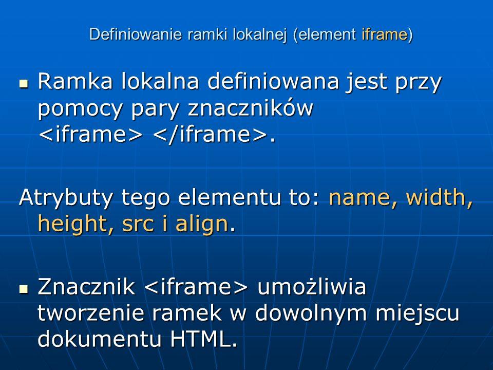 Definiowanie ramki lokalnej (element iframe) Ramka lokalna definiowana jest przy pomocy pary znaczników. Ramka lokalna definiowana jest przy pomocy pa