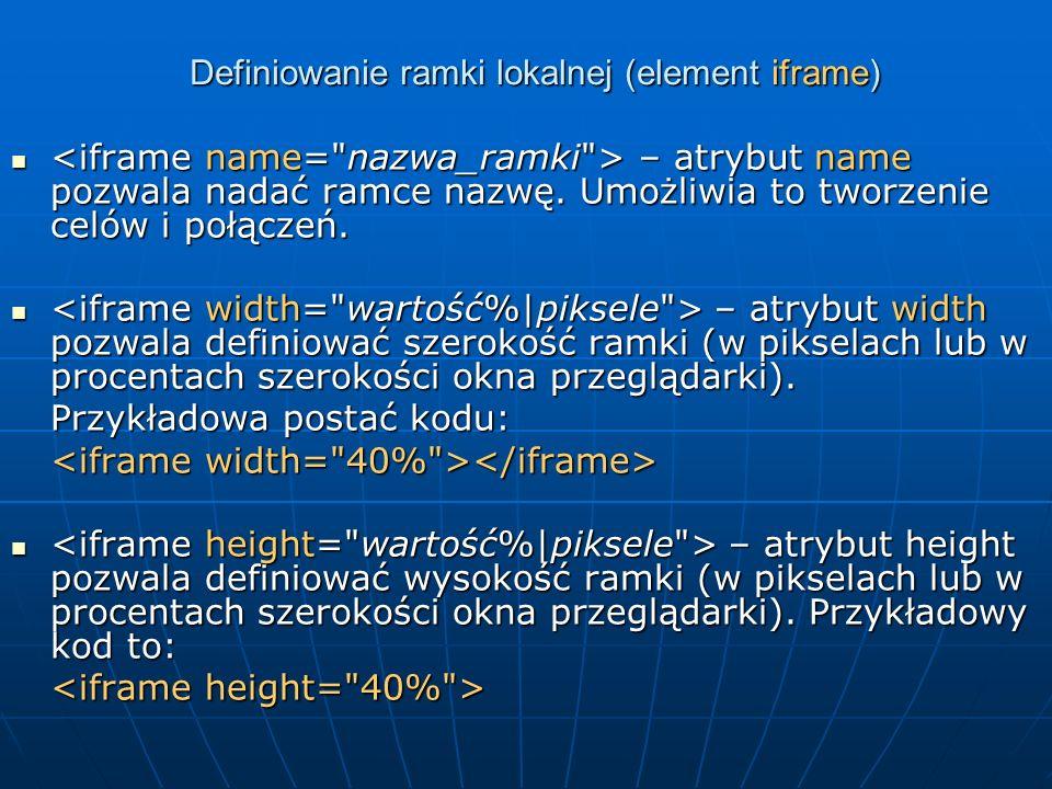 Definiowanie ramki lokalnej (element iframe) – atrybut name pozwala nadać ramce nazwę. Umożliwia to tworzenie celów i połączeń. – atrybut name pozwala