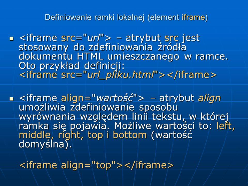 Definiowanie ramki lokalnej (element iframe) – atrybut src jest stosowany do zdefiniowania źródła dokumentu HTML umieszczanego w ramce. Oto przykład d