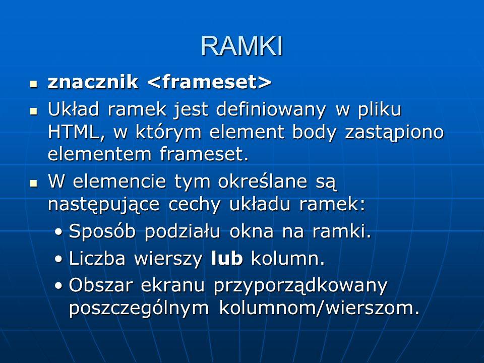 RAMKI znacznik znacznik Układ ramek jest definiowany w pliku HTML, w którym element body zastąpiono elementem frameset. Układ ramek jest definiowany w