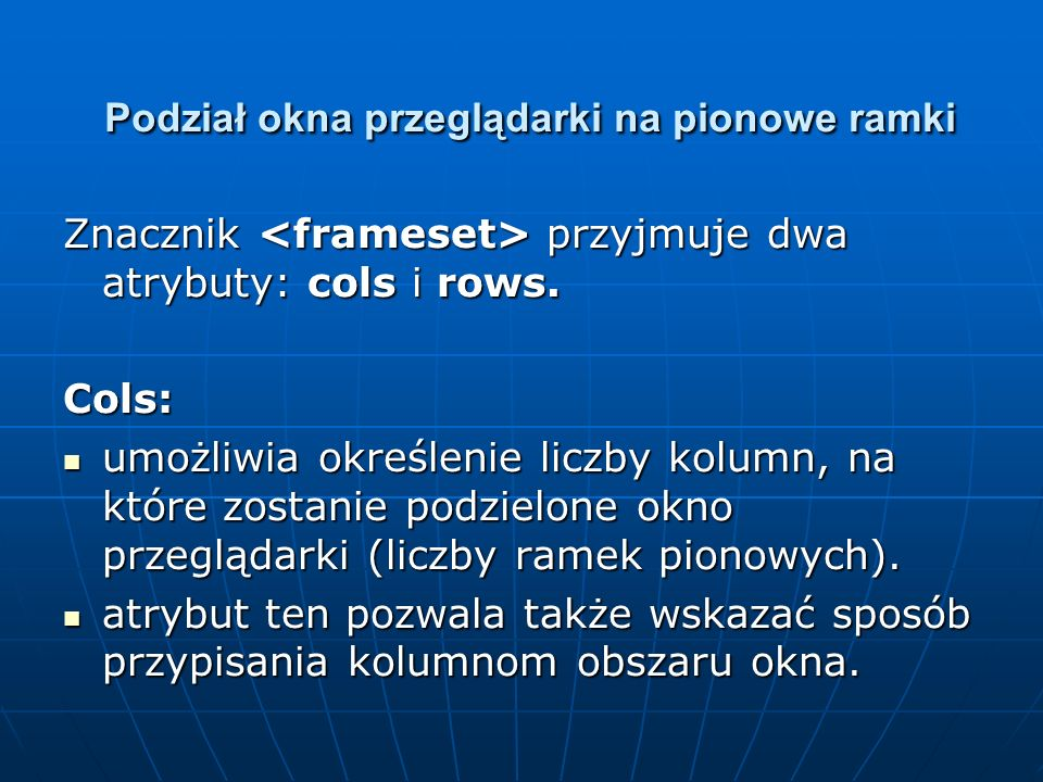 Podział okna przeglądarki na pionowe ramki Znacznik przyjmuje dwa atrybuty: cols i rows. Cols: umożliwia określenie liczby kolumn, na które zostanie p