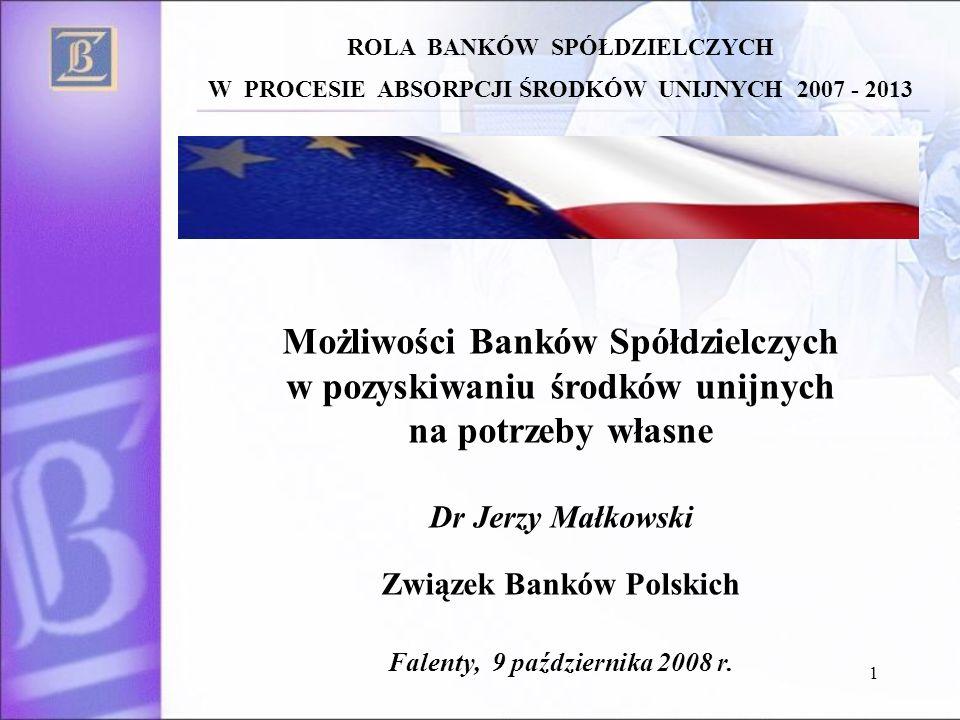 1 Możliwości Banków Spółdzielczych w pozyskiwaniu środków unijnych na potrzeby własne Dr Jerzy Małkowski Związek Banków Polskich Falenty, 9 października 2008 r.
