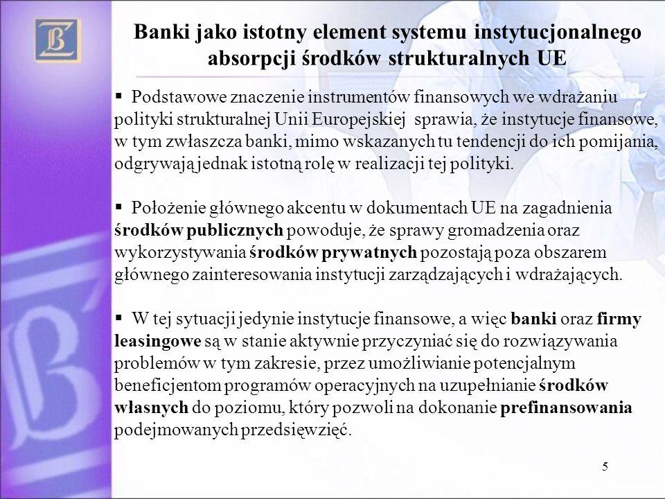 5 Podstawowe znaczenie instrumentów finansowych we wdrażaniu polityki strukturalnej Unii Europejskiej sprawia, że instytucje finansowe, w tym zwłaszcza banki, mimo wskazanych tu tendencji do ich pomijania, odgrywają jednak istotną rolę w realizacji tej polityki.