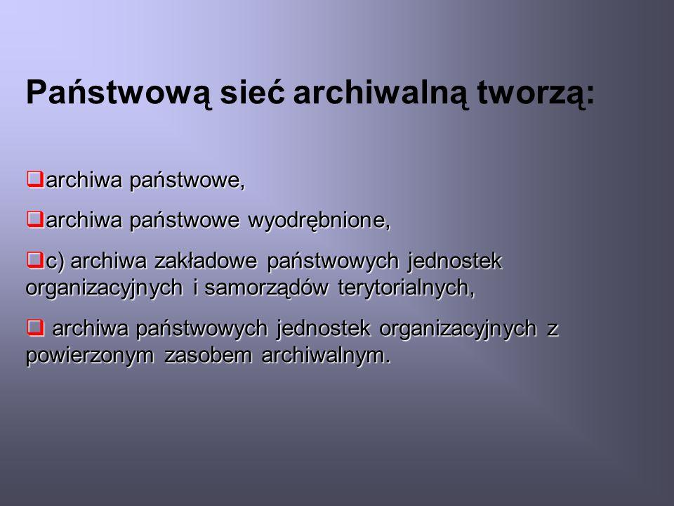 Państwową sieć archiwalną tworzą: archiwa państwowe, archiwa państwowe, archiwa państwowe wyodrębnione, archiwa państwowe wyodrębnione, c) archiwa zakładowe państwowych jednostek organizacyjnych i samorządów terytorialnych, c) archiwa zakładowe państwowych jednostek organizacyjnych i samorządów terytorialnych, archiwa państwowych jednostek organizacyjnych z powierzonym zasobem archiwalnym.