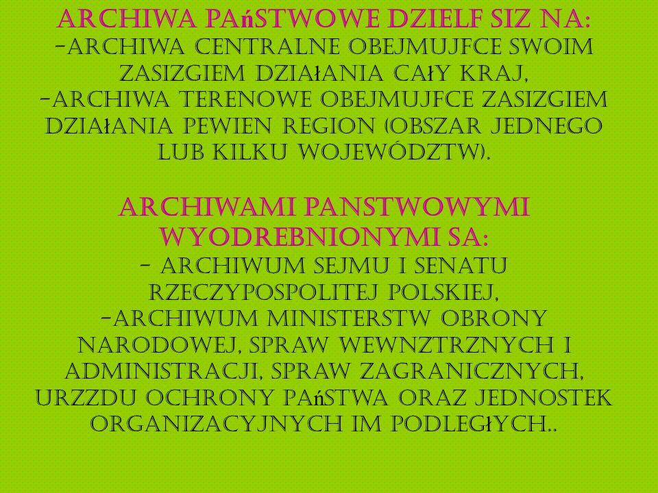 Archiwa pa ń stwowe dzielą się na: -archiwa centralne obejmujące swoim zasięgiem dzia ł ania ca ł y kraj, -archiwa terenowe obejmujące zasięgiem dzia ł ania pewien region (obszar jednego lub kilku województw).