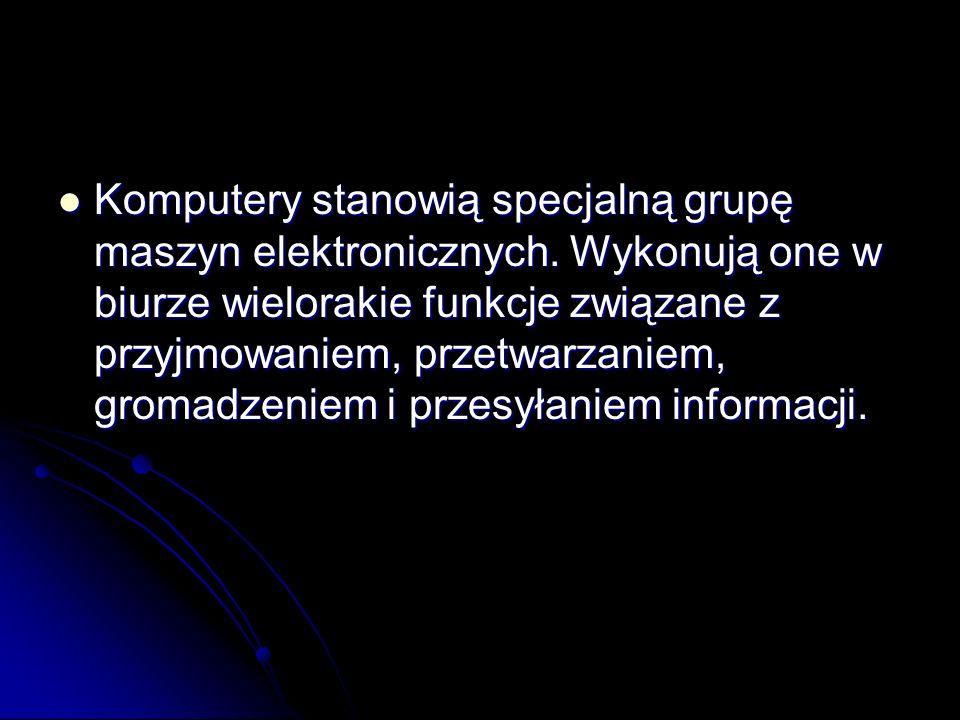 Komputery stanowią specjalną grupę maszyn elektronicznych. Wykonują one w biurze wielorakie funkcje związane z przyjmowaniem, przetwarzaniem, gromadze