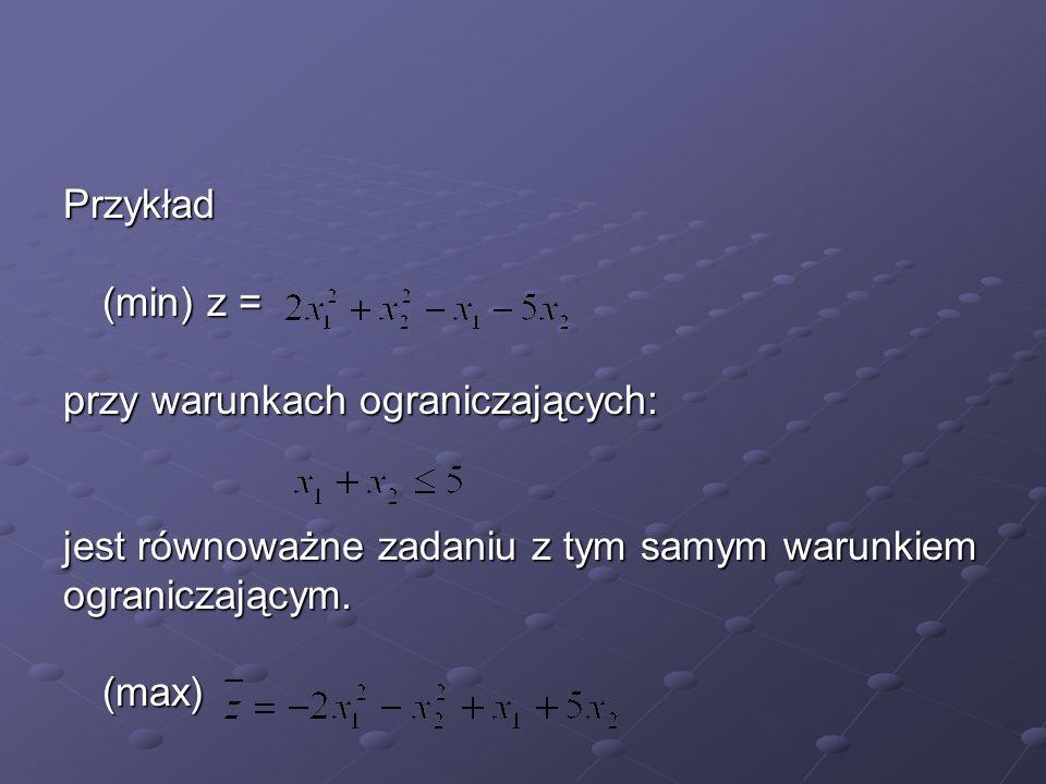Przykład (min) z = przy warunkach ograniczających: jest równoważne zadaniu z tym samym warunkiem ograniczającym. (max)