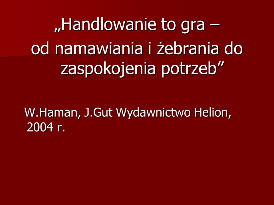 Handlowanie to gra – od namawiania i żebrania do zaspokojenia potrzeb W.Haman, J.Gut Wydawnictwo Helion, 2004 r. W.Haman, J.Gut Wydawnictwo Helion, 20