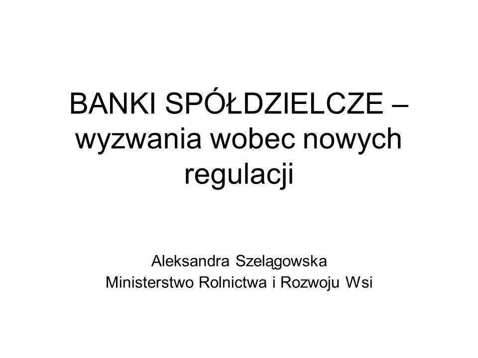 BANKI SPÓŁDZIELCZE – wyzwania wobec nowych regulacji Aleksandra Szelągowska Ministerstwo Rolnictwa i Rozwoju Wsi