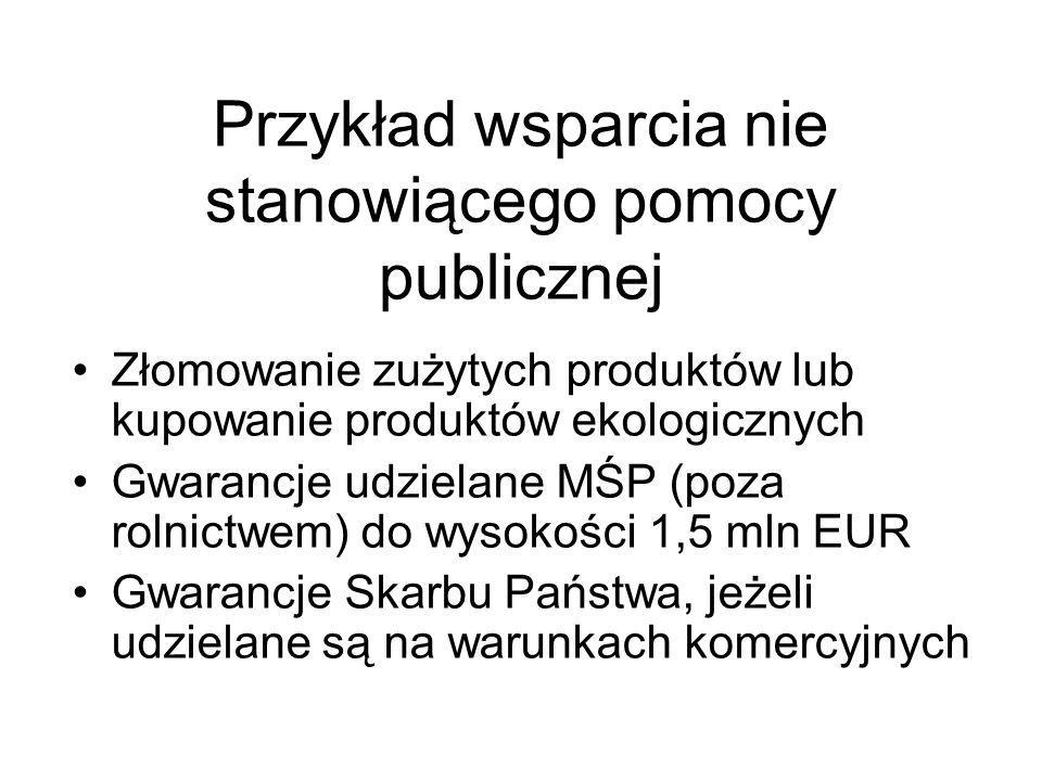 Przykład wsparcia nie stanowiącego pomocy publicznej Złomowanie zużytych produktów lub kupowanie produktów ekologicznych Gwarancje udzielane MŚP (poza
