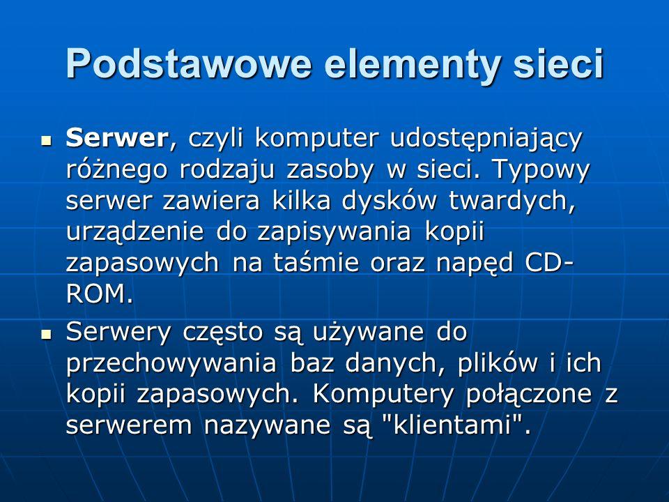 Podstawowe elementy sieci Serwer, czyli komputer udostępniający różnego rodzaju zasoby w sieci. Typowy serwer zawiera kilka dysków twardych, urządzeni