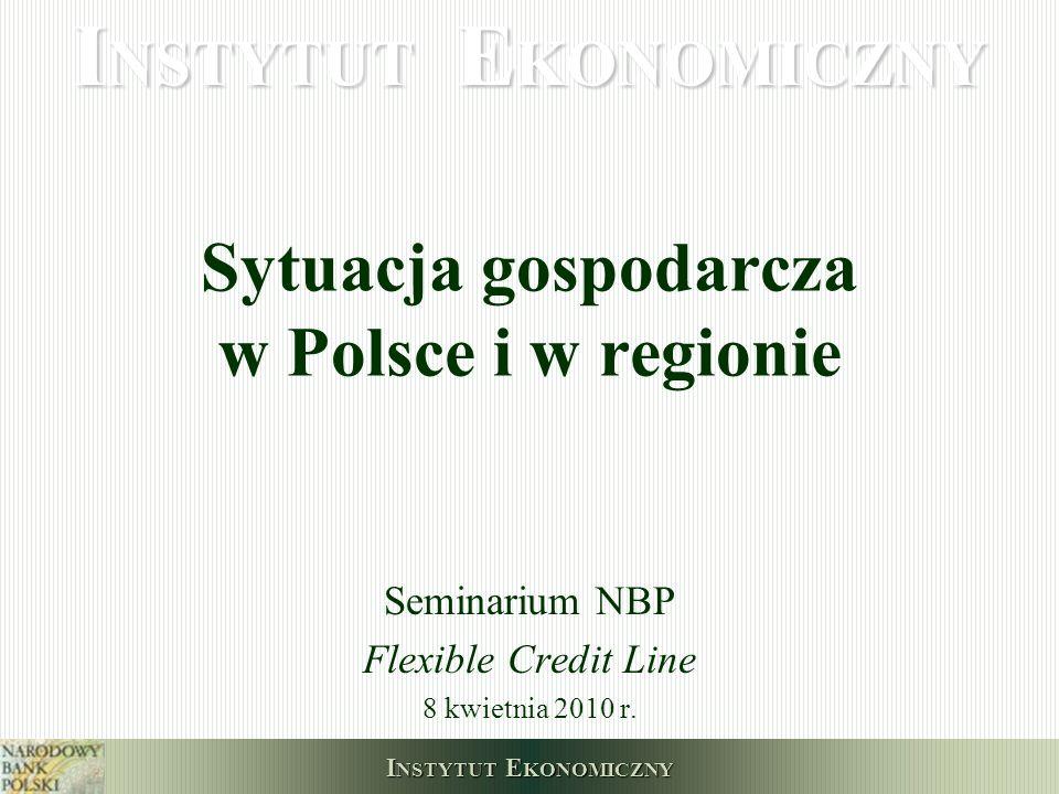 I NSTYTUT E KONOMICZNY Sytuacja gospodarcza w Polsce i w regionie Seminarium NBP Flexible Credit Line 8 kwietnia 2010 r.