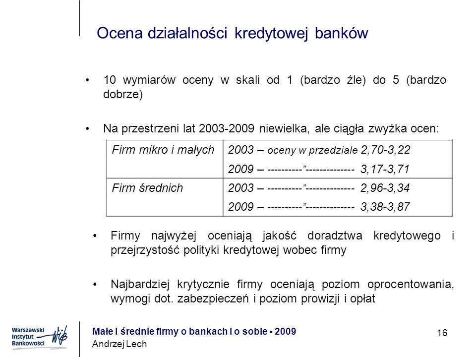 Małe i średnie firmy o bankach i o sobie - 2009 Andrzej Lech 16 Ocena działalności kredytowej banków 10 wymiarów oceny w skali od 1 (bardzo źle) do 5 (bardzo dobrze) Na przestrzeni lat 2003-2009 niewielka, ale ciągła zwyżka ocen: Firmy najwyżej oceniają jakość doradztwa kredytowego i przejrzystość polityki kredytowej wobec firmy Najbardziej krytycznie firmy oceniają poziom oprocentowania, wymogi dot.