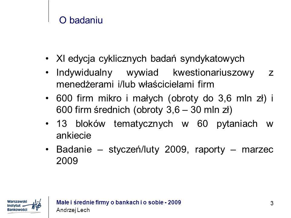 Małe i średnie firmy o bankach i o sobie - 2009 Andrzej Lech 3 O badaniu XI edycja cyklicznych badań syndykatowych Indywidualny wywiad kwestionariuszowy z menedżerami i/lub właścicielami firm 600 firm mikro i małych (obroty do 3,6 mln zł) i 600 firm średnich (obroty 3,6 – 30 mln zł) 13 bloków tematycznych w 60 pytaniach w ankiecie Badanie – styczeń/luty 2009, raporty – marzec 2009