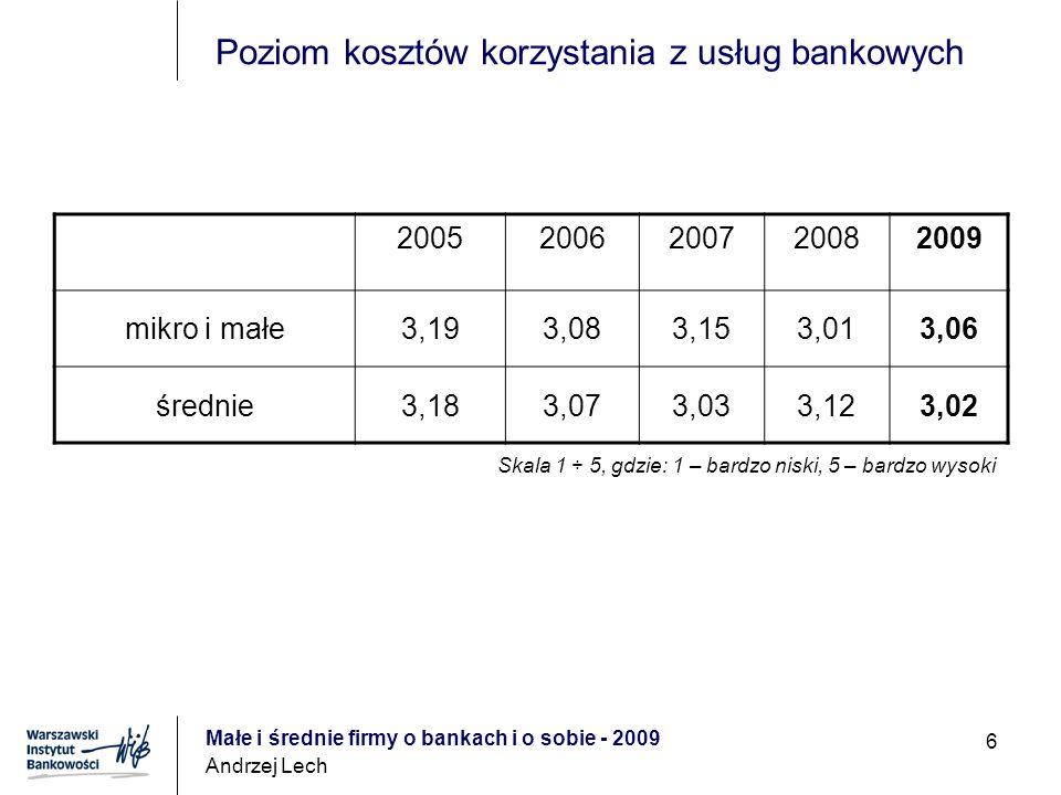 Małe i średnie firmy o bankach i o sobie - 2009 Andrzej Lech 6 Poziom kosztów korzystania z usług bankowych 20052006200720082009 mikro i małe3,193,083,153,013,06 średnie3,183,073,033,123,02 Skala 1 ÷ 5, gdzie: 1 – bardzo niski, 5 – bardzo wysoki