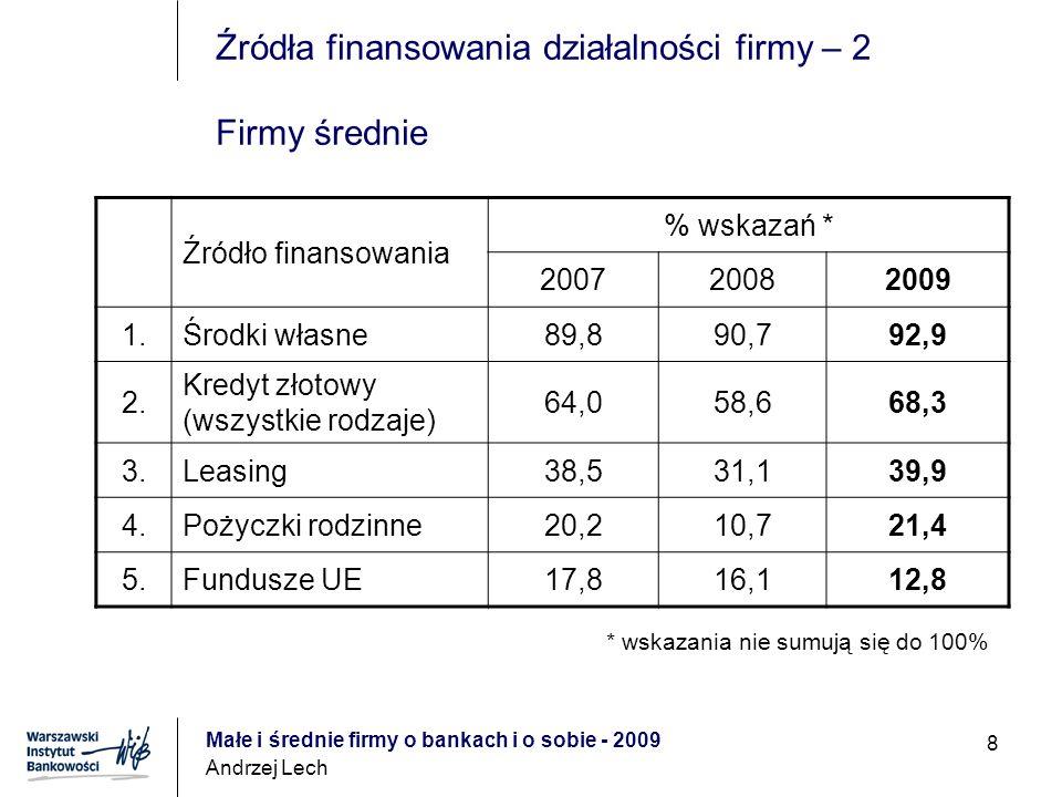Małe i średnie firmy o bankach i o sobie - 2009 Andrzej Lech 8 Źródła finansowania działalności firmy – 2 Firmy średnie Źródło finansowania % wskazań * 200720082009 1.Środki własne89,890,792,9 2.