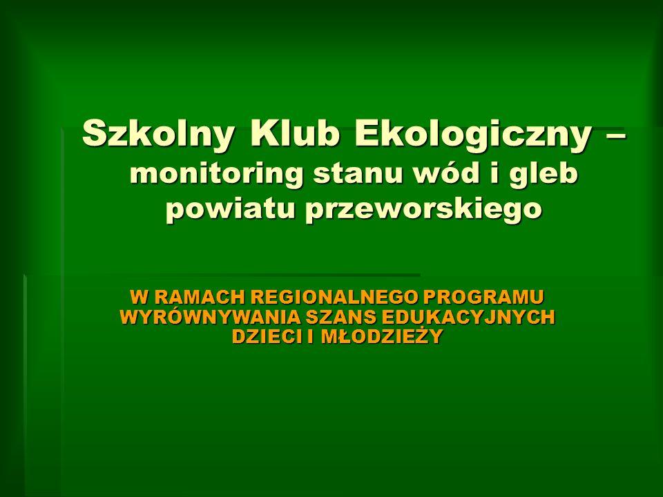 Szkolny Klub Ekologiczny – monitoring stanu wód i gleb powiatu przeworskiego W RAMACH REGIONALNEGO PROGRAMU WYRÓWNYWANIA SZANS EDUKACYJNYCH DZIECI I M