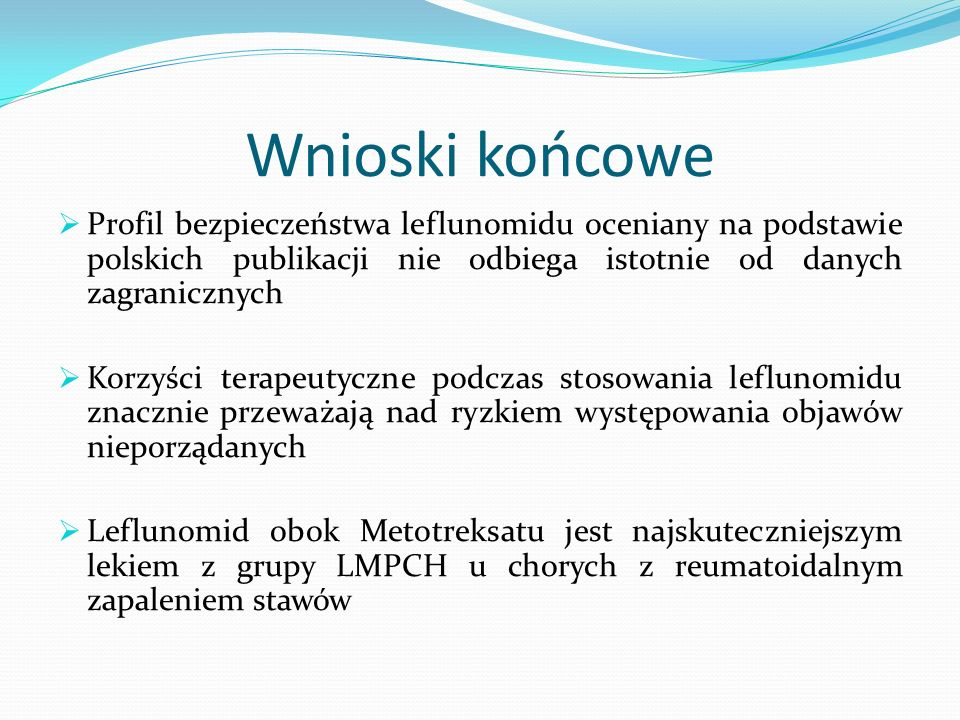 Wnioski końcowe Profil bezpieczeństwa leflunomidu oceniany na podstawie polskich publikacji nie odbiega istotnie od danych zagranicznych Korzyści tera