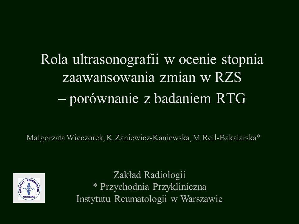 Rola ultrasonografii w ocenie stopnia zaawansowania zmian w RZS – porównanie z badaniem RTG Małgorzata Wieczorek, K.Zaniewicz-Kaniewska, M.Rell-Bakala