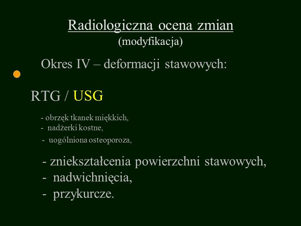 RTG / - uogólniona osteoporoza, - obrzęk tkanek miękkich, - nadżerki kostne, - zniekształcenia powierzchni stawowych, - nadwichnięcia, - przykurcze. O