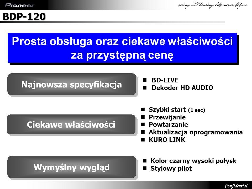 Confidential Główne właściwości Wszystkie modele 1.CD Ripping 2.Odzyskiwanie dźwięku 3.Szybki podgląd 1.4x DV-120/220V 1.Nowy wygląd (szerokość 360mm) 2.Nie odtwarza MPEG4 AAC 3.Nie odtwarza WMV DV-220V/420V 1.Kuro Link (HDMI-CEC) 2.HD JPEG 3.HDMI (1080p) 4.Programowanie odtwarzania MP3