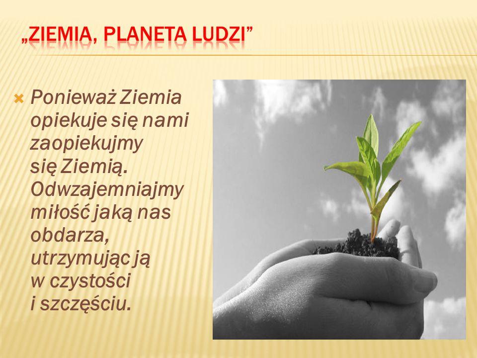 Ponieważ Ziemia opiekuje się nami zaopiekujmy się Ziemią. Odwzajemniajmy miłość jaką nas obdarza, utrzymując ją w czystości i szczęściu.