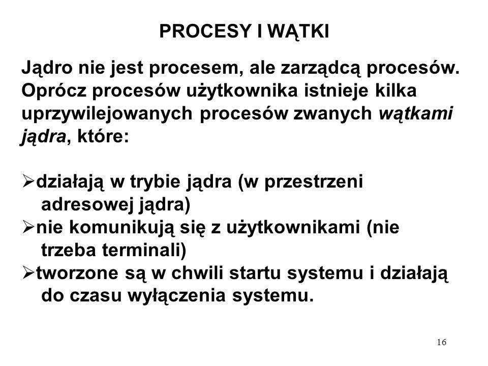 16 PROCESY I WĄTKI Jądro nie jest procesem, ale zarządcą procesów. Oprócz procesów użytkownika istnieje kilka uprzywilejowanych procesów zwanych wątka