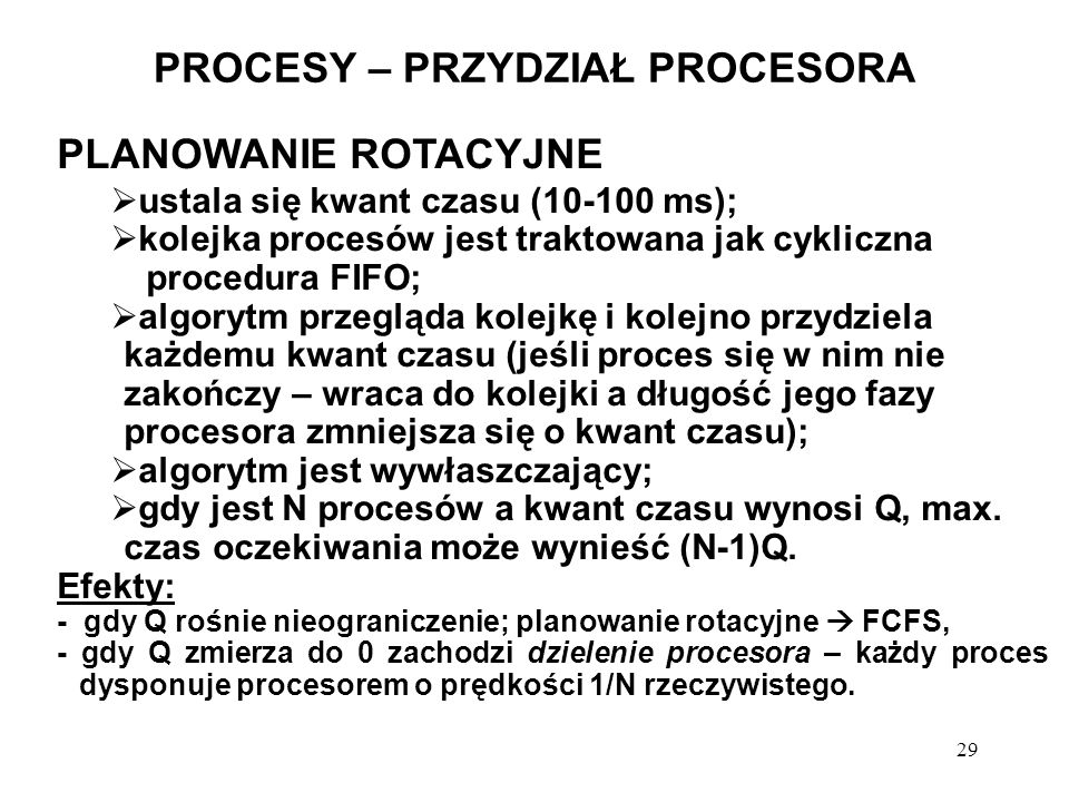 29 PROCESY – PRZYDZIAŁ PROCESORA PLANOWANIE ROTACYJNE ustala się kwant czasu (10-100 ms); kolejka procesów jest traktowana jak cykliczna procedura FIF