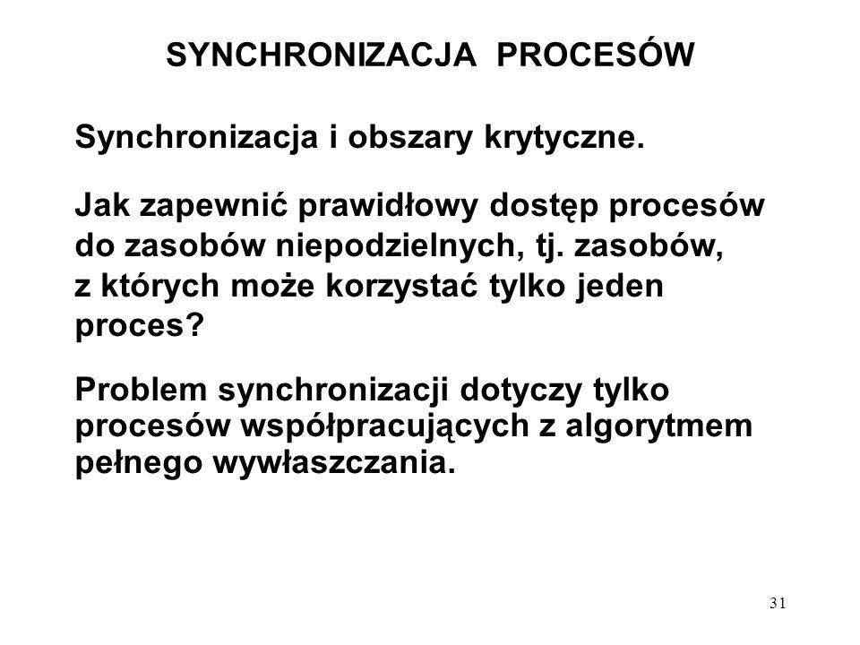 31 SYNCHRONIZACJA PROCESÓW Synchronizacja i obszary krytyczne. Jak zapewnić prawidłowy dostęp procesów do zasobów niepodzielnych, tj. zasobów, z który