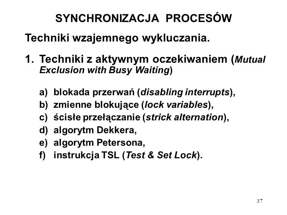 37 SYNCHRONIZACJA PROCESÓW Techniki wzajemnego wykluczania. 1.Techniki z aktywnym oczekiwaniem ( Mutual Exclusion with Busy Waiting) a)blokada przerwa